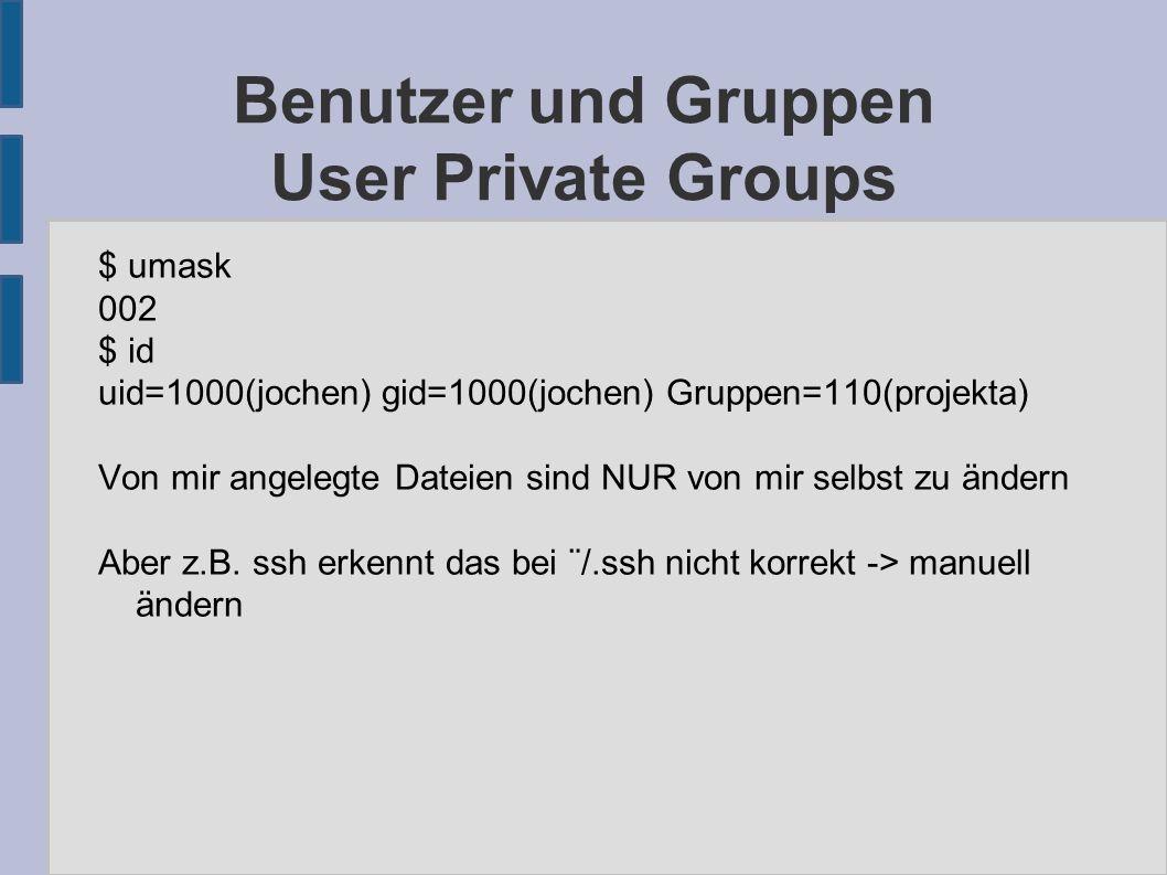 Benutzer und Gruppen User Private Groups $ umask 002 $ id uid=1000(jochen) gid=1000(jochen) Gruppen=110(projekta) Von mir angelegte Dateien sind NUR von mir selbst zu ändern Aber z.B.