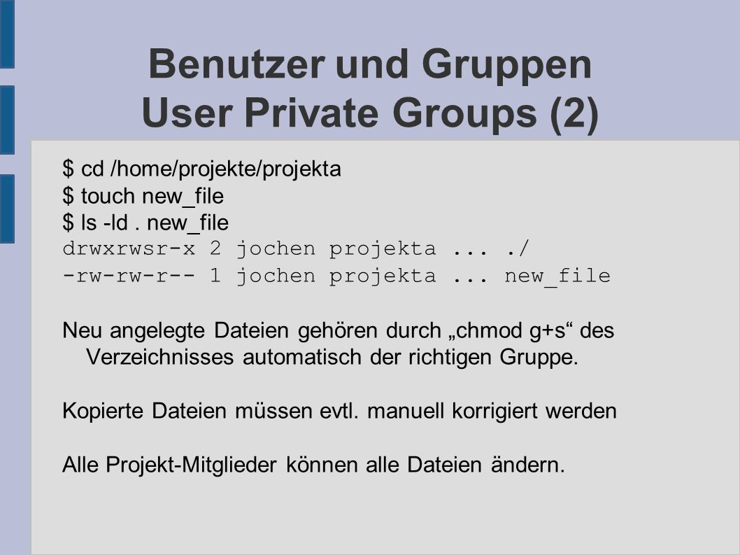 Benutzer und Gruppen User Private Groups (2) $ cd /home/projekte/projekta $ touch new_file $ ls -ld.