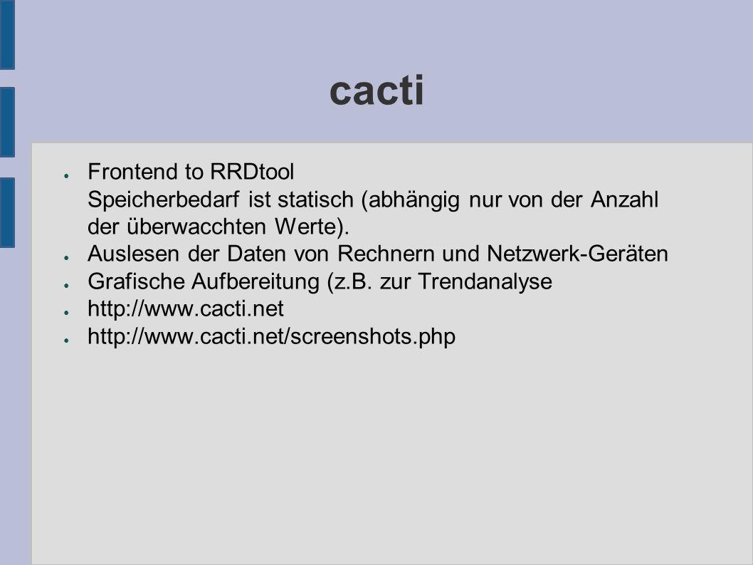 cacti ● Frontend to RRDtool Speicherbedarf ist statisch (abhängig nur von der Anzahl der überwacchten Werte). ● Auslesen der Daten von Rechnern und Ne