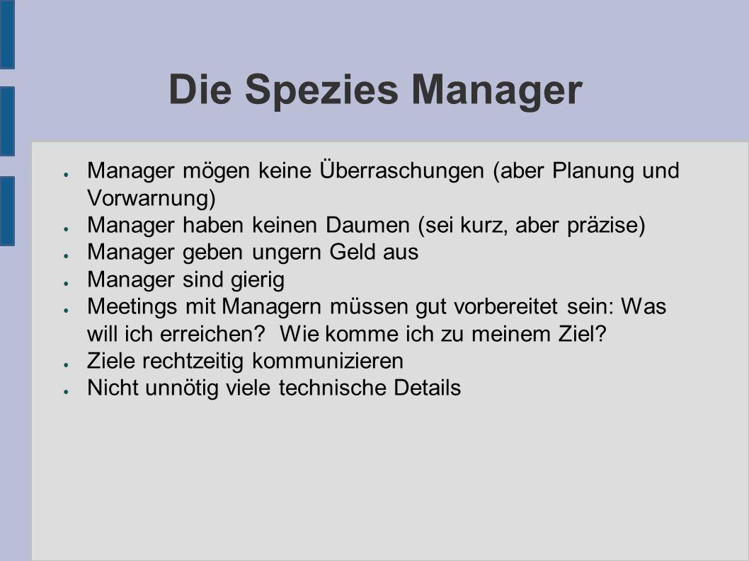 Die Spezies Manager ● Manager mögen keine Überraschungen (aber Planung und Vorwarnung) ● Manager haben keinen Daumen (sei kurz, aber präzise) ● Manage