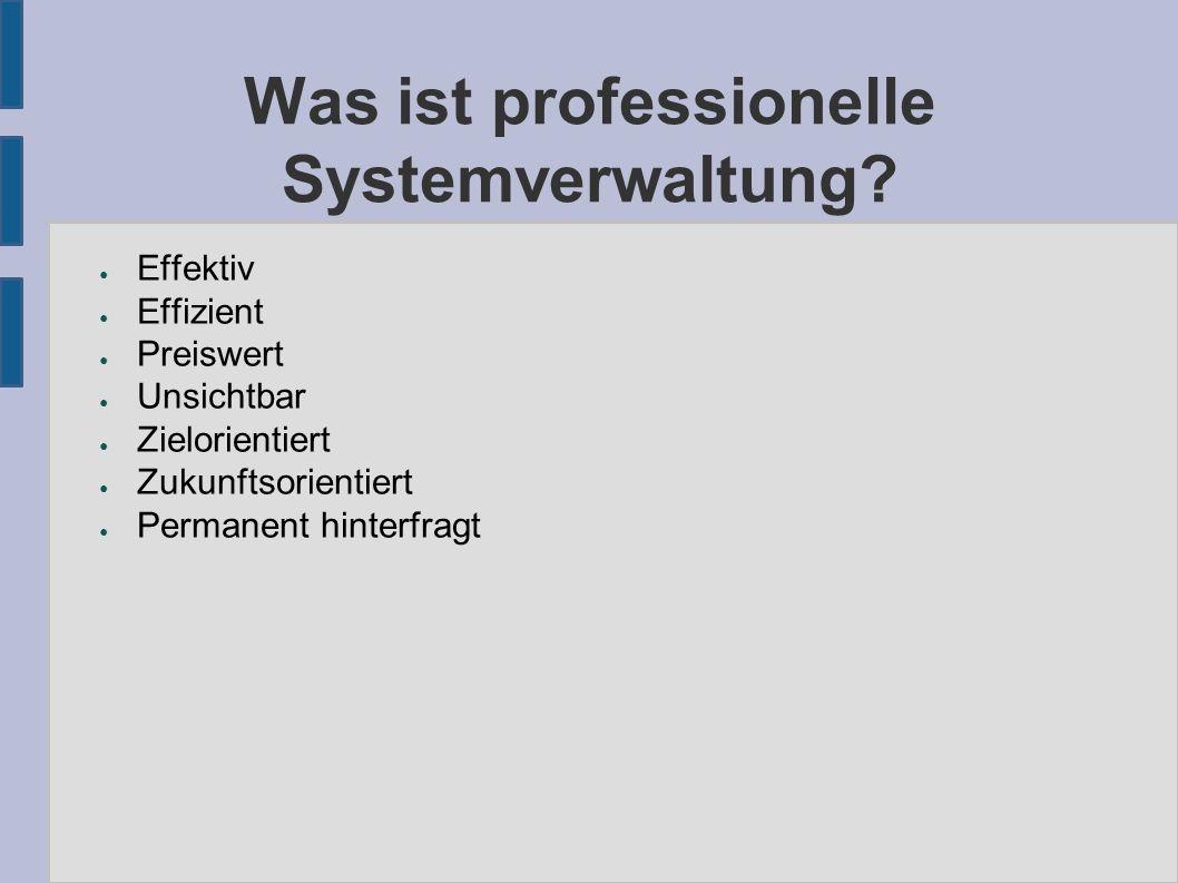 Was ist professionelle Systemverwaltung? ● Effektiv ● Effizient ● Preiswert ● Unsichtbar ● Zielorientiert ● Zukunftsorientiert ● Permanent hinterfragt