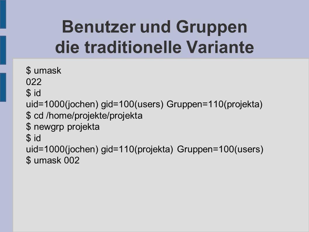 Benutzer und Gruppen die traditionelle Variante $ umask 022 $ id uid=1000(jochen) gid=100(users) Gruppen=110(projekta) $ cd /home/projekte/projekta $