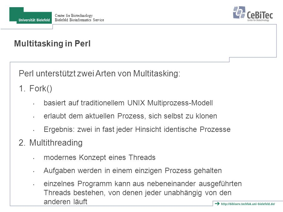 Center for Biotechnology Bielefeld Bioinformatics Service Multitasking in Perl Perl unterstützt zwei Arten von Multitasking: 1.Fork() basiert auf trad