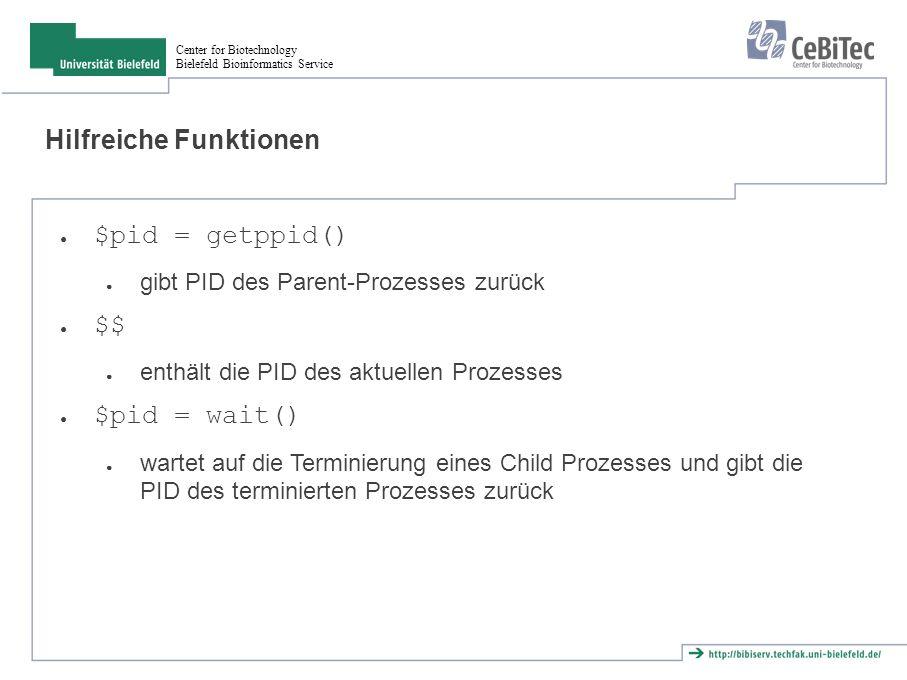 Center for Biotechnology Bielefeld Bioinformatics Service Beispiel fork() print PID=$$\n ; my $child = fork(); die cannot fork: $! unless defined $child; if ($child == 0) { # child| my $ppid = getppid(); print Child-Process: PID=$$, Parent=$ppid\n ; exit(0); }else { # Parent my $ppid = getppid(); print Parent-Process: PID=$$, Child=$child, Parent=$ppid\n ; wait(); }