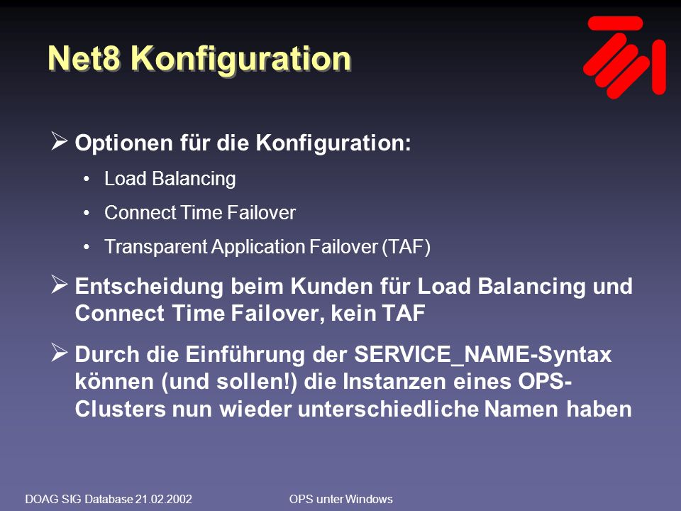 DOAG SIG Database 21.02.2002OPS unter Windows Net8 Konfiguration  Optionen für die Konfiguration: Load Balancing Connect Time Failover Transparent Application Failover (TAF)  Entscheidung beim Kunden für Load Balancing und Connect Time Failover, kein TAF  Durch die Einführung der SERVICE_NAME-Syntax können (und sollen!) die Instanzen eines OPS- Clusters nun wieder unterschiedliche Namen haben