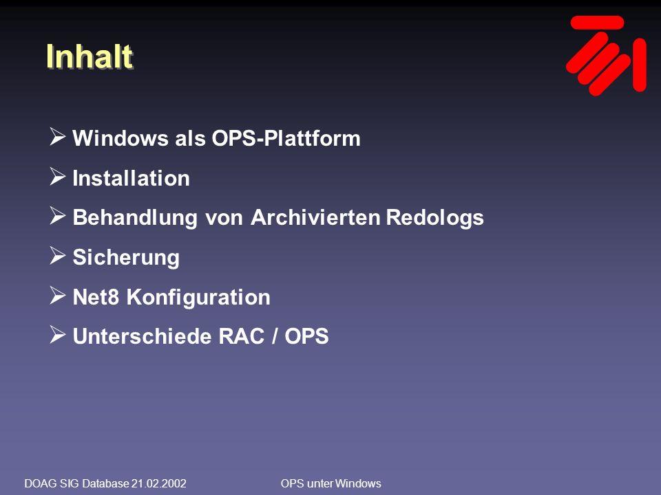 DOAG SIG Database 21.02.2002OPS unter Windows Archivierte Redologs Parametrierung (Beispiel) log_archive_start = true log_archive_format = %ORACLE_SID%T%TS%S.ARC log_archive_dest_1 = location=X:\oraarchive\pisa MANDATORY log_archive_dest_2 = location=\\pisa2\oraarch\oraarchive\pisa OPTIONAL REOPEN log_archive_min_succeed_dest = 2