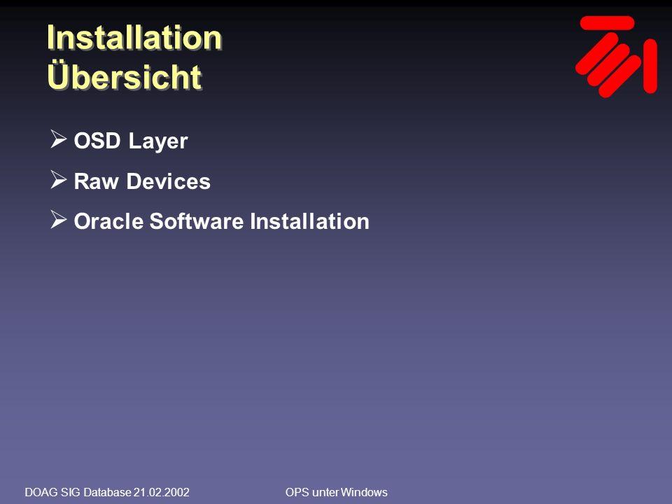 DOAG SIG Database 21.02.2002OPS unter Windows Installation OSD Layer installieren (1)  OSD Layer wird für Oracle8i/OPS vom Hardware- Hersteller ausgeliefert Installationsanweisung des Herstellers beachten  Bei Oracle9i/RAC gibt es ein OSD Layer von Oracle; eventuell zusätzliche Module vom Hardware- Hersteller  Komponenten müssen auf allen Cluster-Knoten, die zum OPS gehören sollen, installiert sein