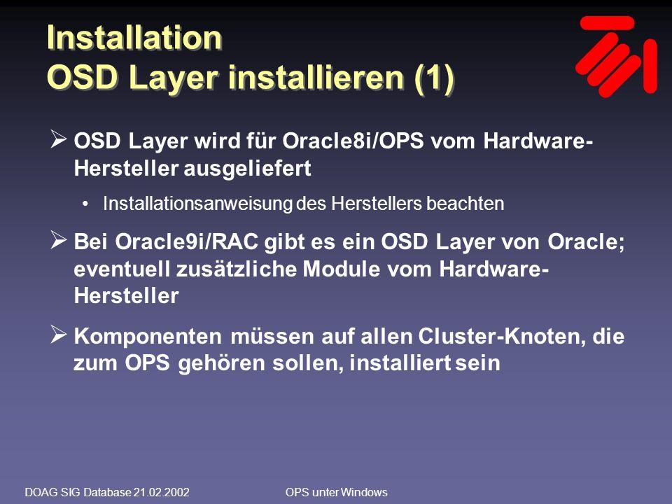 DOAG SIG Database 21.02.2002OPS unter Windows Net8 Konfiguration  Optionen für die Konfiguration: Load Balancing Connect Time Failover Transparent Application Failover (TAF)  Entscheidung beim Kunden für Load Balancing und Connect Time Failover, kein TAF  Durch die Einführung der SERVICE_NAME-Syntax können (und sollen!) die Instanzen eines OPS- Clusters nun wieder unterschiedliche Namen haben