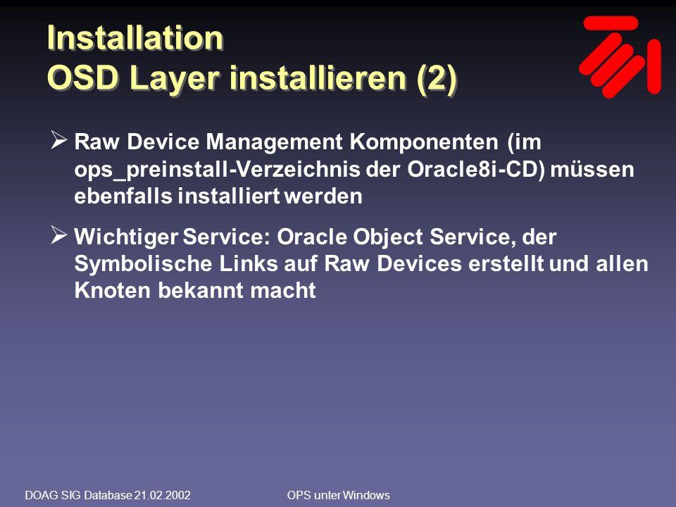 DOAG SIG Database 21.02.2002OPS unter Windows Installation Raw Devices (1)  In einer Erweiterten Partition werden Logische Laufwerke kreiert 1 Logisches Laufwerk pro Datendatei, Redologdatei, Controldatei in der entsprechenden Größe  Unter Windows 2000 alternativ eine Partition einer Basic Disk  Laufwerksbuchstaben sollen NICHT zugeordnet sein