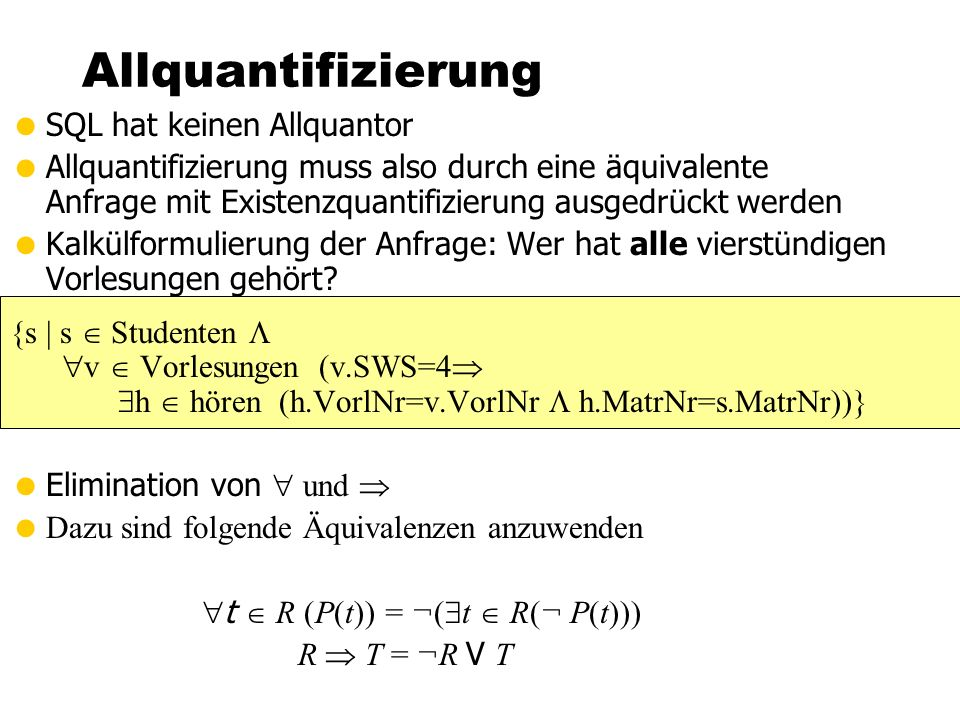 Allquantifizierung  SQL hat keinen Allquantor  Allquantifizierung muss also durch eine äquivalente Anfrage mit Existenzquantifizierung ausgedrückt werden  Kalkülformulierung der Anfrage: Wer hat alle vierstündigen Vorlesungen gehört.