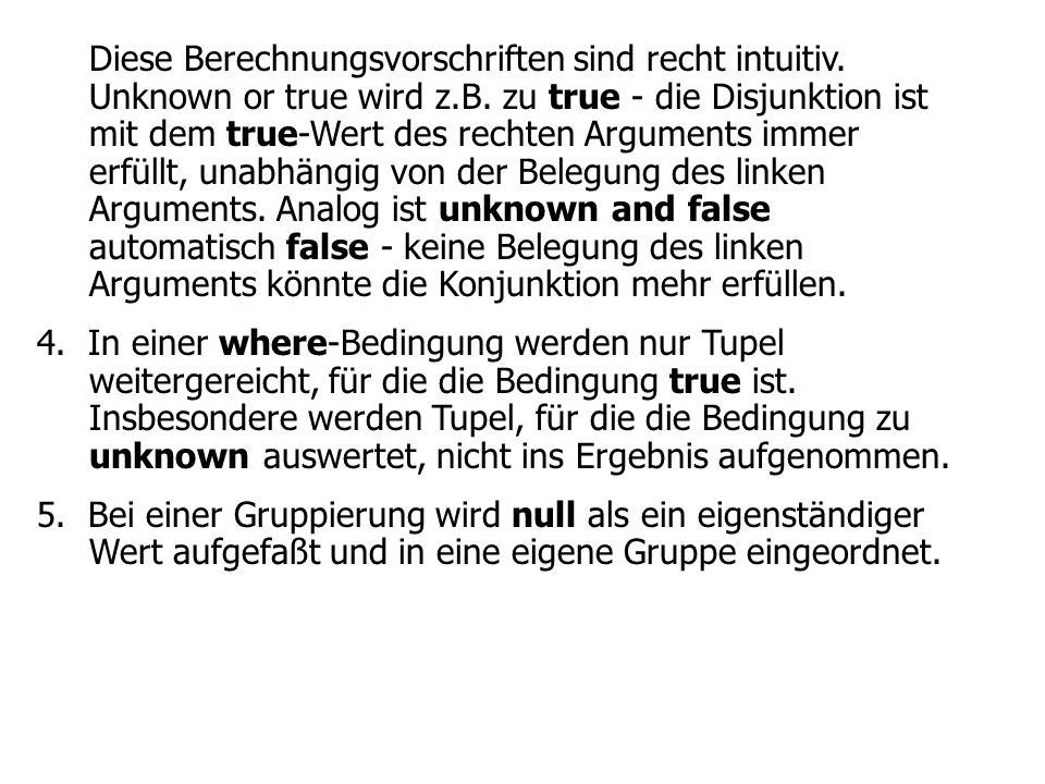 Diese Berechnungsvorschriften sind recht intuitiv. Unknown or true wird z.B. zu true - die Disjunktion ist mit dem true-Wert des rechten Arguments imm