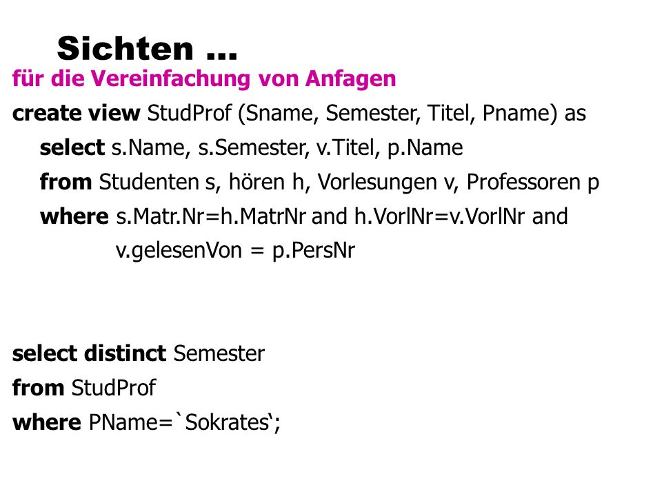 Sichten... für die Vereinfachung von Anfagen create view StudProf (Sname, Semester, Titel, Pname) as select s.Name, s.Semester, v.Titel, p.Name from S