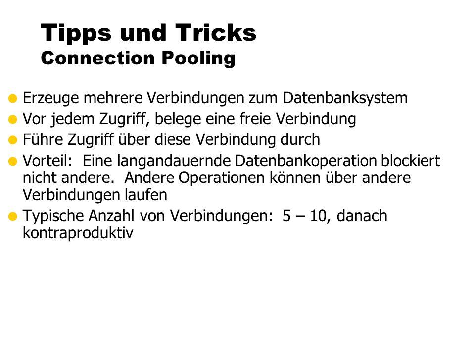 Tipps und Tricks Connection Pooling  Erzeuge mehrere Verbindungen zum Datenbanksystem  Vor jedem Zugriff, belege eine freie Verbindung  Führe Zugriff über diese Verbindung durch  Vorteil: Eine langandauernde Datenbankoperation blockiert nicht andere.