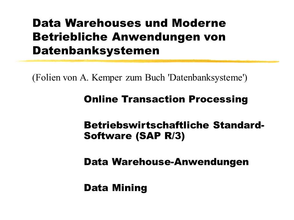 Data Warehouses und Moderne Betriebliche Anwendungen von Datenbanksystemen Online Transaction Processing Betriebswirtschaftliche Standard- Software (SAP R/3) Data Warehouse-Anwendungen Data Mining (Folien von A.