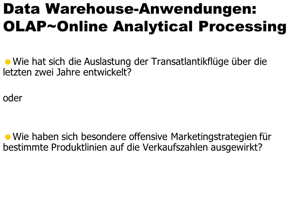 Sammlung und periodische Auffrischung der Data Warehouse-Daten Data Warehouse OLTP-Datenbanken und andere Datenquellen OLAP-Anfragen Decision Support Data Mining ETL Extract - Transform - Load