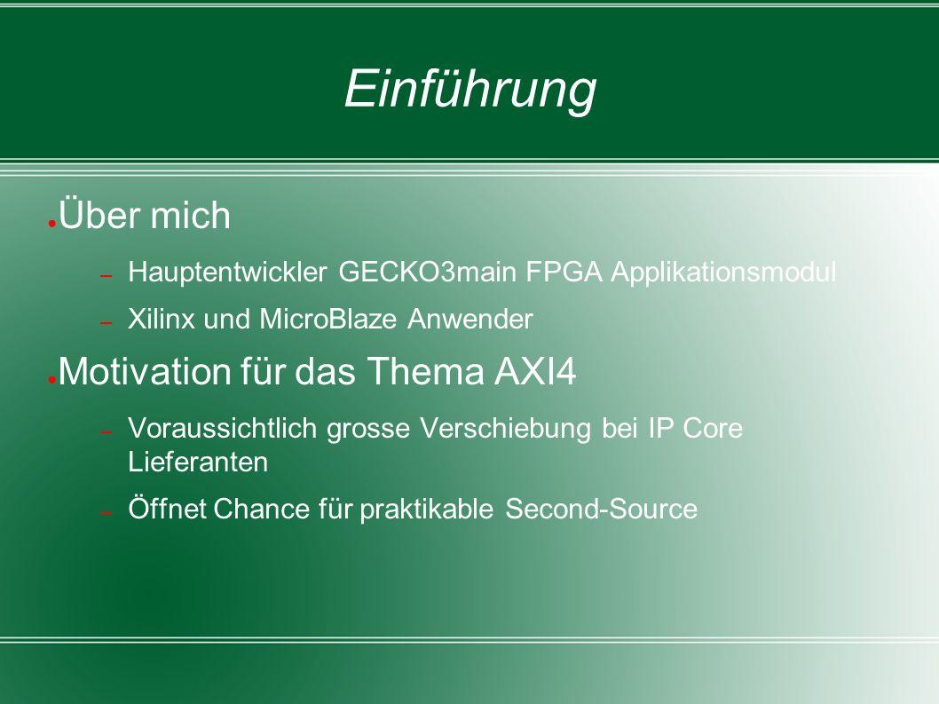 Einführung ● Über mich – Hauptentwickler GECKO3main FPGA Applikationsmodul – Xilinx und MicroBlaze Anwender ● Motivation für das Thema AXI4 – Voraussichtlich grosse Verschiebung bei IP Core Lieferanten – Öffnet Chance für praktikable Second-Source