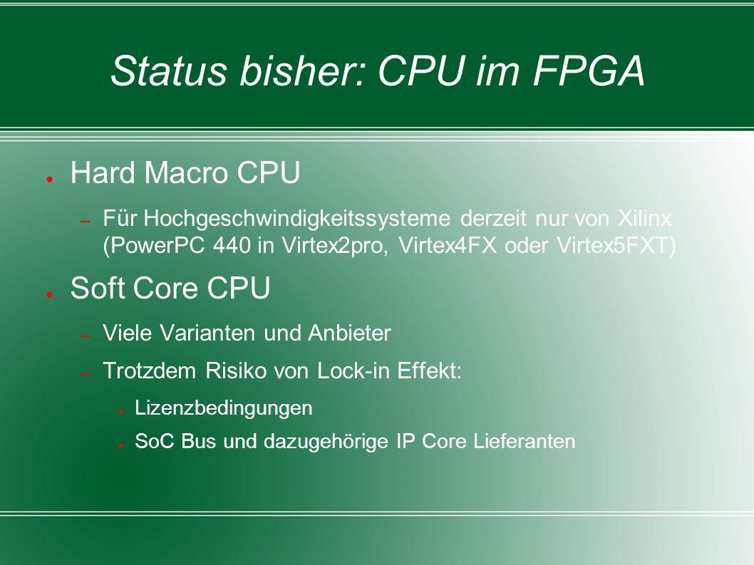 Status bisher: CPU im FPGA ● Hard Macro CPU – Für Hochgeschwindigkeitssysteme derzeit nur von Xilinx (PowerPC 440 in Virtex2pro, Virtex4FX oder Virtex5FXT) ● Soft Core CPU – Viele Varianten und Anbieter – Trotzdem Risiko von Lock-in Effekt: ● Lizenzbedingungen ● SoC Bus und dazugehörige IP Core Lieferanten