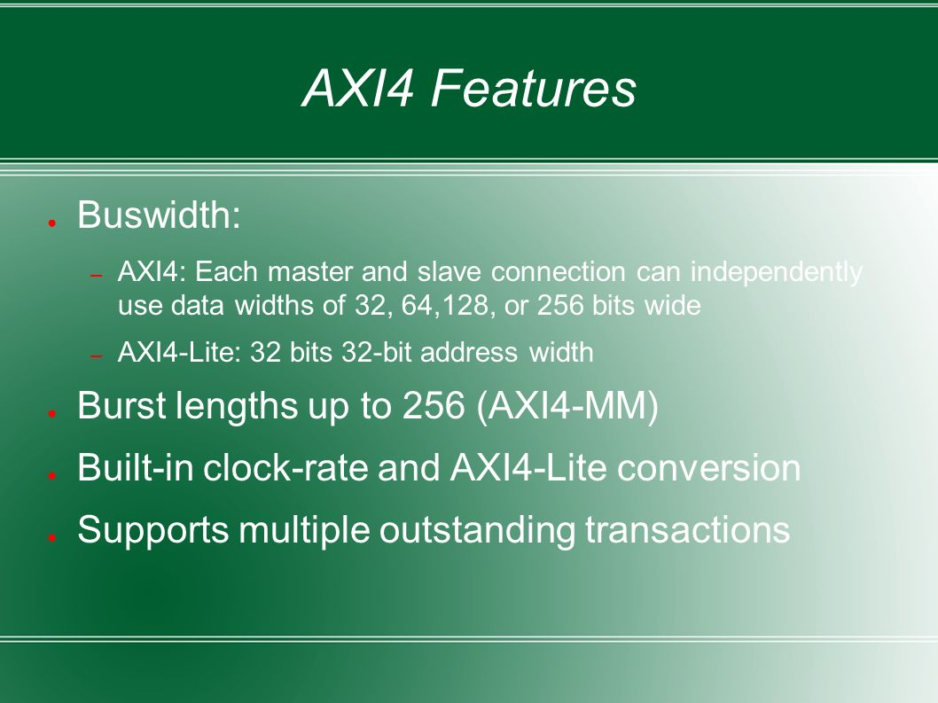 AXI4 Features ● Buswidth: – AXI4: Each master and slave connection can independently use data widths of 32, 64,128, or 256 bits wide – AXI4-Lite: 32 b