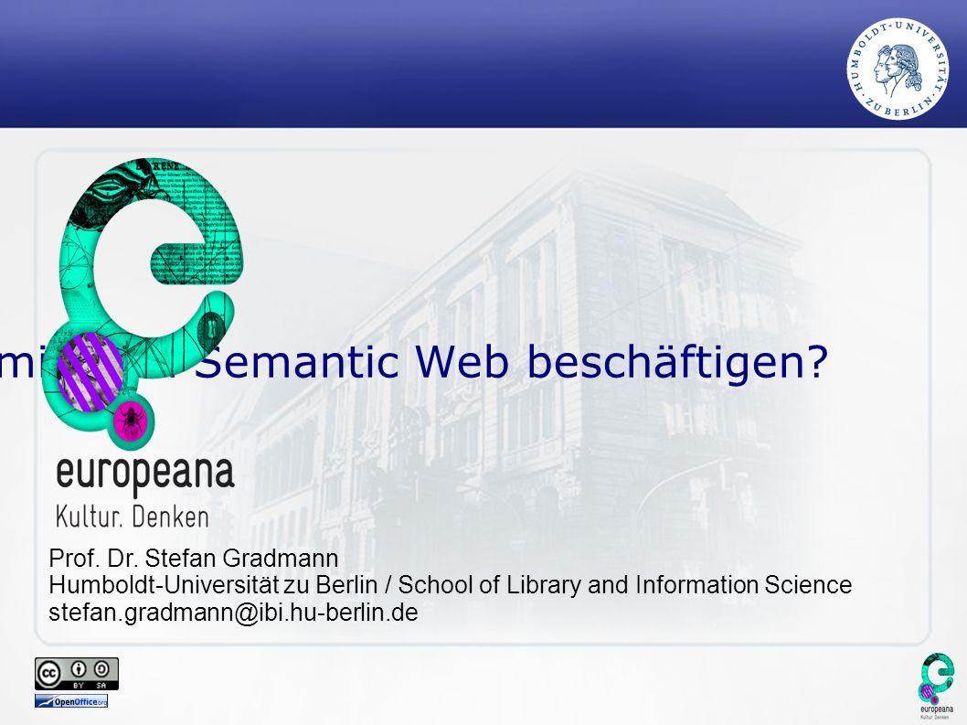 Warum sollten sich Bibliotheken mit dem Semantic Web beschäftigen? Prof. Dr. Stefan Gradmann Humboldt-Universität zu Berlin / School of Library and In