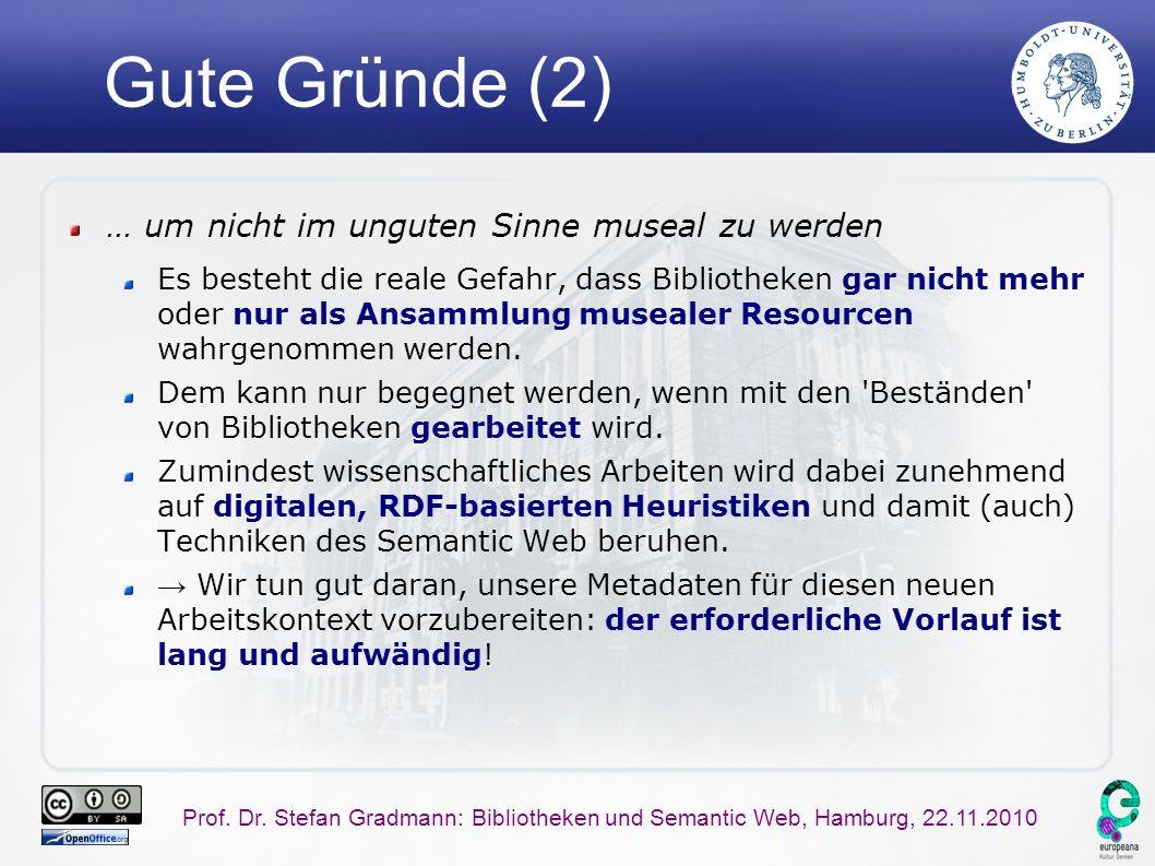 Prof. Dr. Stefan Gradmann: Bibliotheken und Semantic Web, Hamburg, 22.11.2010 Gute Gründe (2) … um nicht im unguten Sinne museal zu werden Es besteht