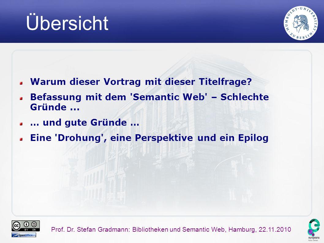 Prof. Dr. Stefan Gradmann: Bibliotheken und Semantic Web, Hamburg, 22.11.2010 Übersicht Warum dieser Vortrag mit dieser Titelfrage? Befassung mit dem