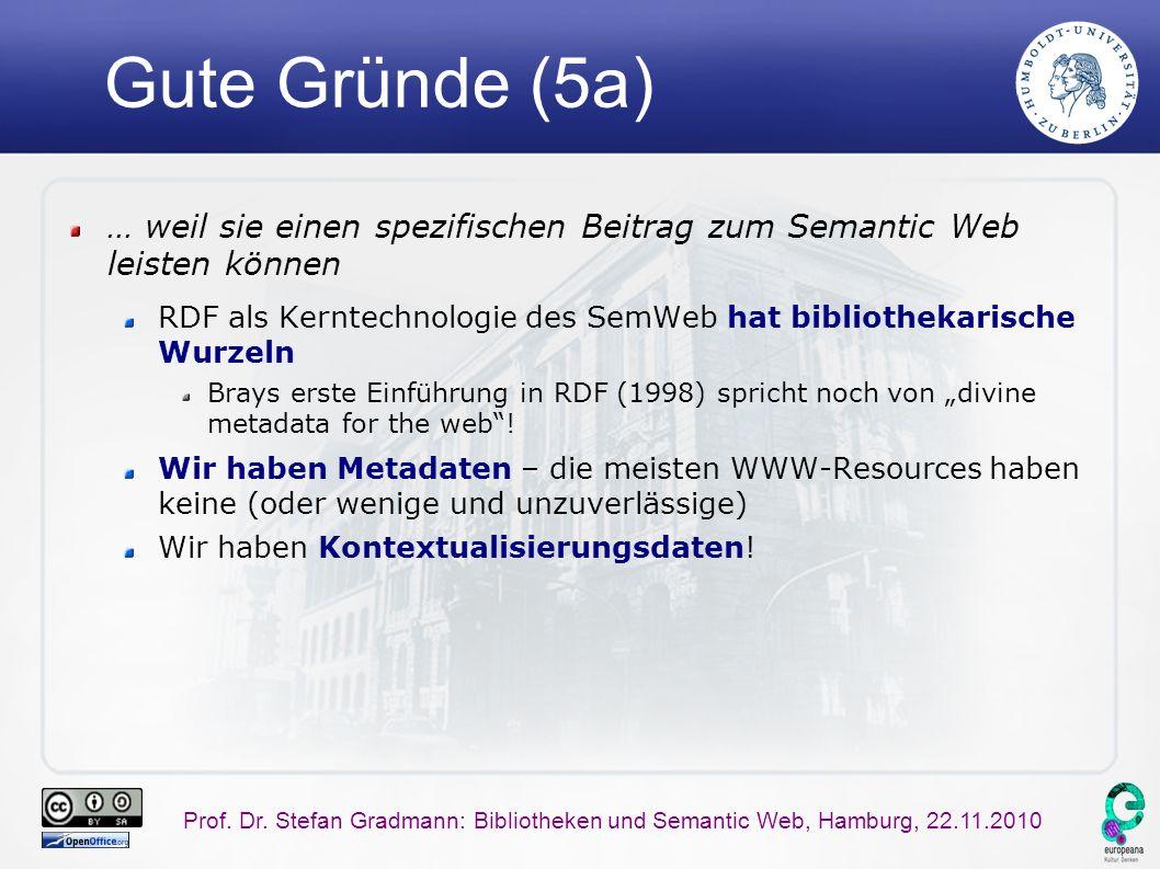 Prof. Dr. Stefan Gradmann: Bibliotheken und Semantic Web, Hamburg, 22.11.2010 Gute Gründe (5a) … weil sie einen spezifischen Beitrag zum Semantic Web