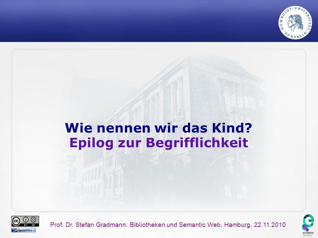 Prof. Dr. Stefan Gradmann: Bibliotheken und Semantic Web, Hamburg, 22.11.2010 Wie nennen wir das Kind? Epilog zur Begrifflichkeit