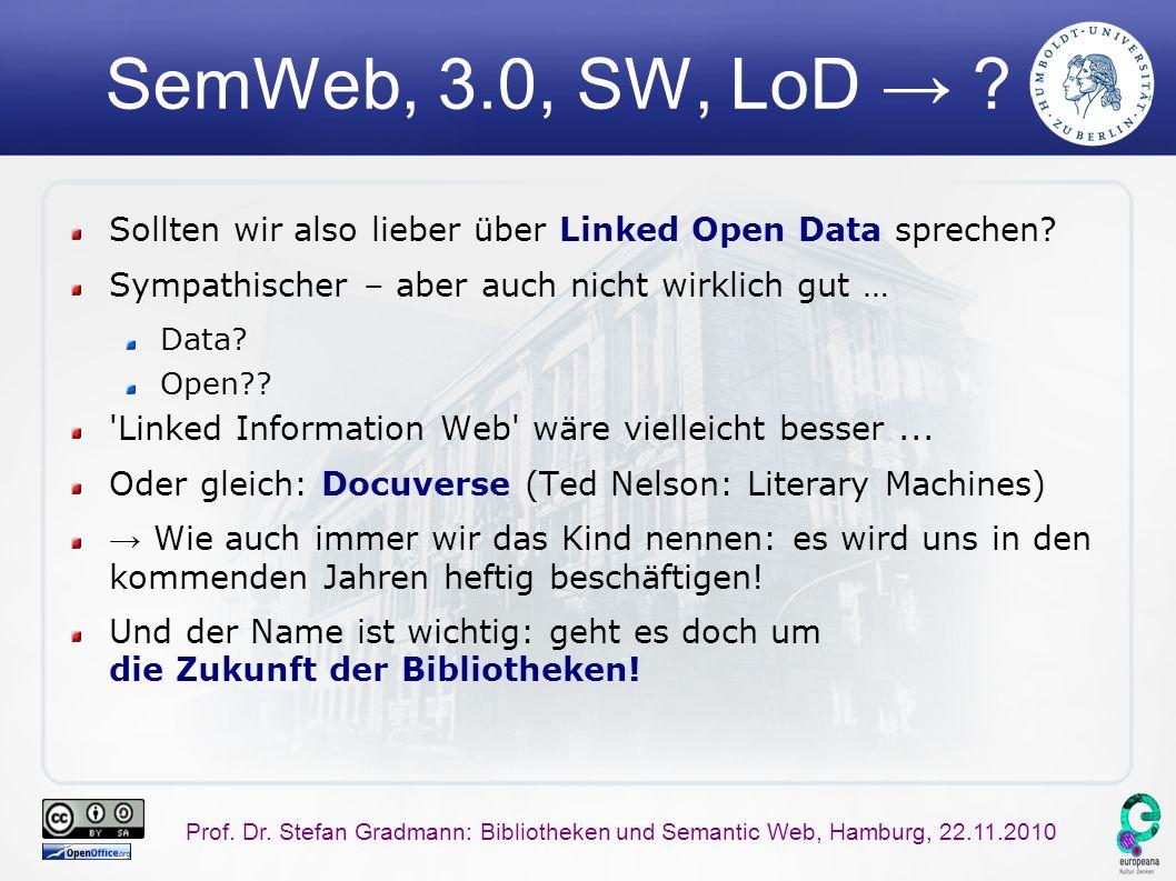 Prof. Dr. Stefan Gradmann: Bibliotheken und Semantic Web, Hamburg, 22.11.2010 SemWeb, 3.0, SW, LoD → ? Sollten wir also lieber über Linked Open Data s
