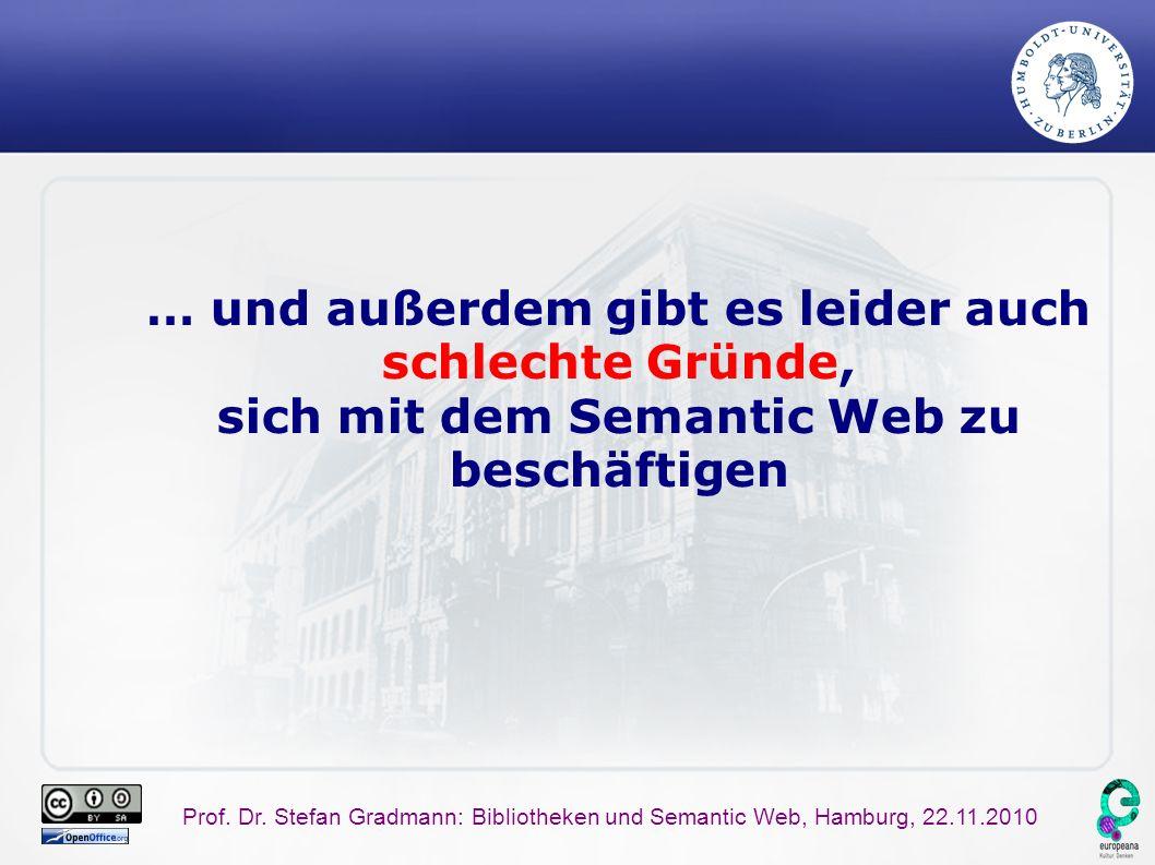 Prof. Dr. Stefan Gradmann: Bibliotheken und Semantic Web, Hamburg, 22.11.2010 … und außerdem gibt es leider auch schlechte Gründe, sich mit dem Semant