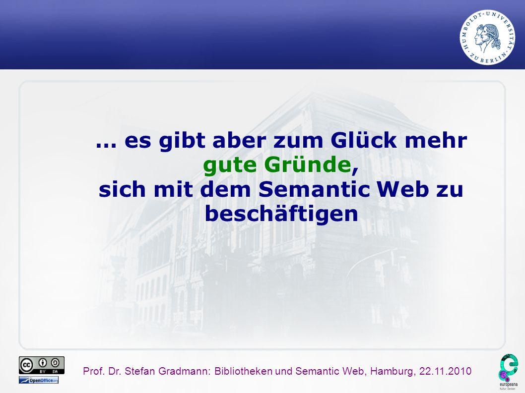 Prof. Dr. Stefan Gradmann: Bibliotheken und Semantic Web, Hamburg, 22.11.2010 … es gibt aber zum Glück mehr gute Gründe, sich mit dem Semantic Web zu