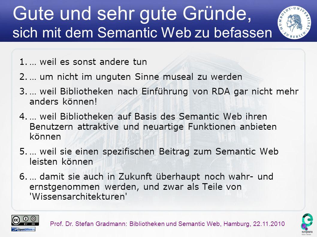 Prof. Dr. Stefan Gradmann: Bibliotheken und Semantic Web, Hamburg, 22.11.2010 Gute und sehr gute Gründe, sich mit dem Semantic Web zu befassen 1.… wei
