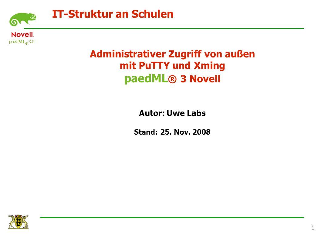 IT-Struktur an Schulen 1 Administrativer Zugriff von außen mit PuTTY und Xming paedML ® 3 Novell Autor: Uwe Labs Stand: 25. Nov. 2008