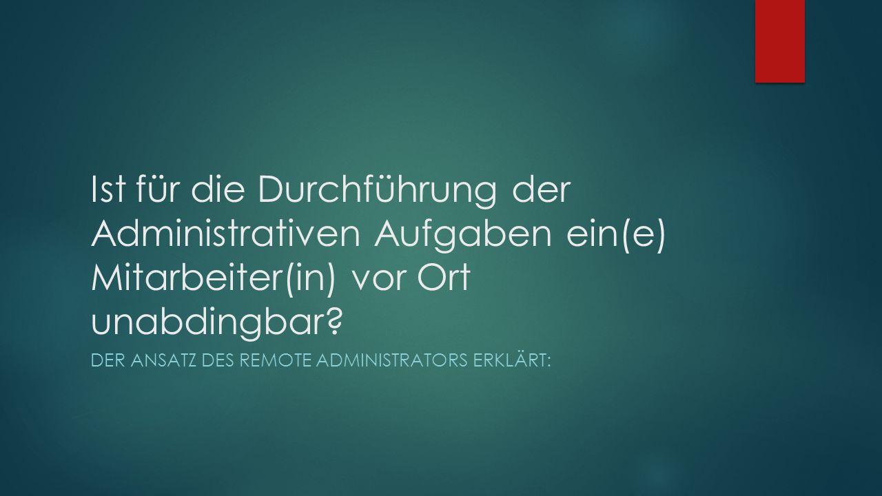 Ist für die Durchführung der Administrativen Aufgaben ein(e) Mitarbeiter(in) vor Ort unabdingbar.