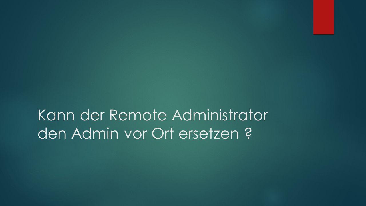 Kann der Remote Administrator den Admin vor Ort ersetzen