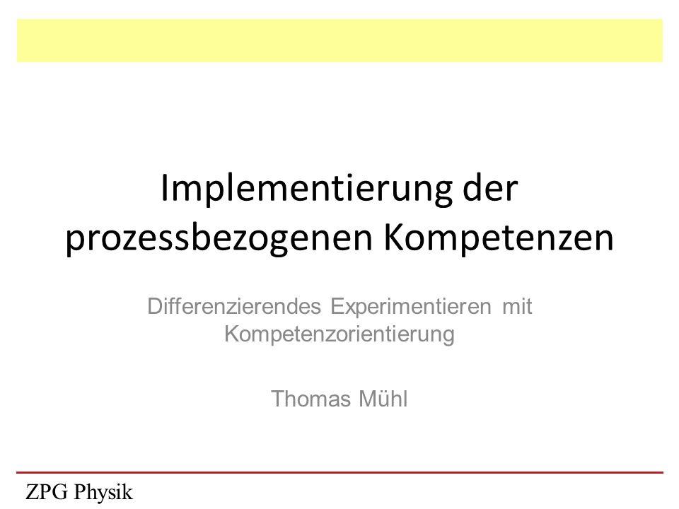 Implementierung der prozessbezogenen Kompetenzen Differenzierendes Experimentieren mit Kompetenzorientierung Thomas Mühl ZPG Physik