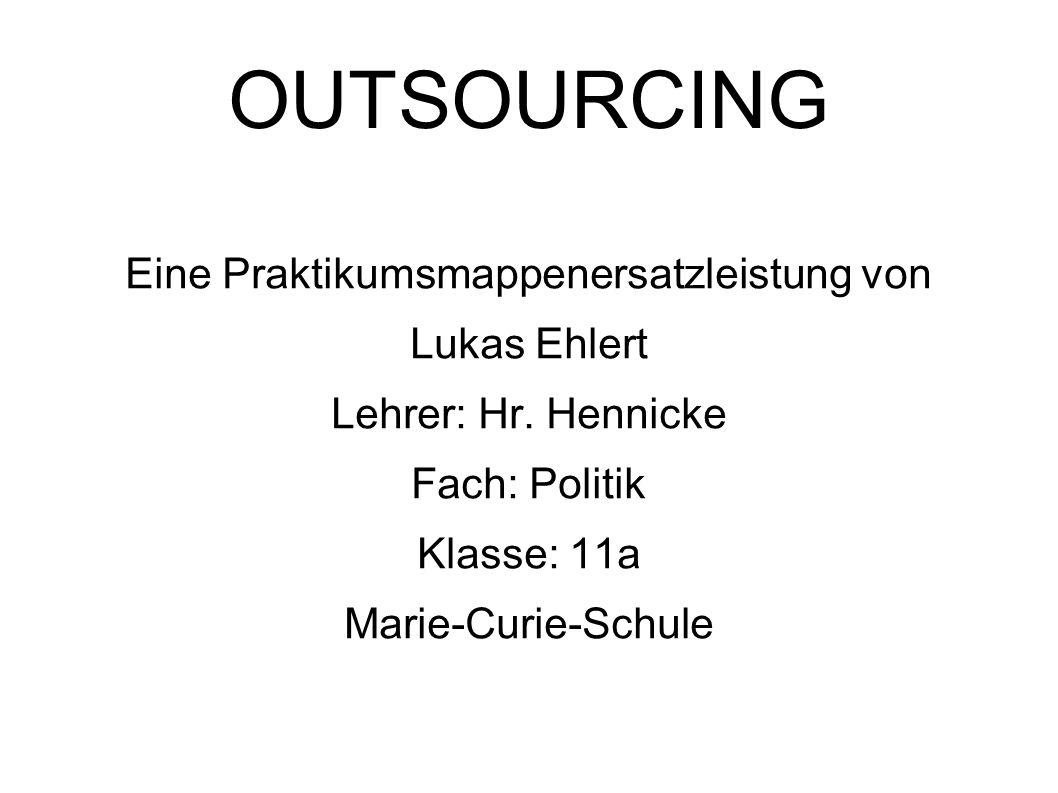 OUTSOURCING Eine Praktikumsmappenersatzleistung von Lukas Ehlert Lehrer: Hr. Hennicke Fach: Politik Klasse: 11a Marie-Curie-Schule