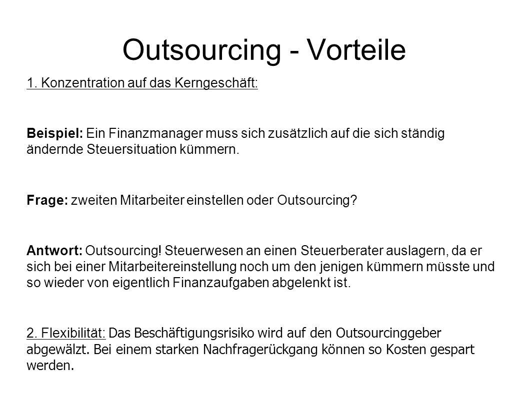 Outsourcing - Vorteile 1. Konzentration auf das Kerngeschäft: Beispiel: Ein Finanzmanager muss sich zusätzlich auf die sich ständig ändernde Steuersit