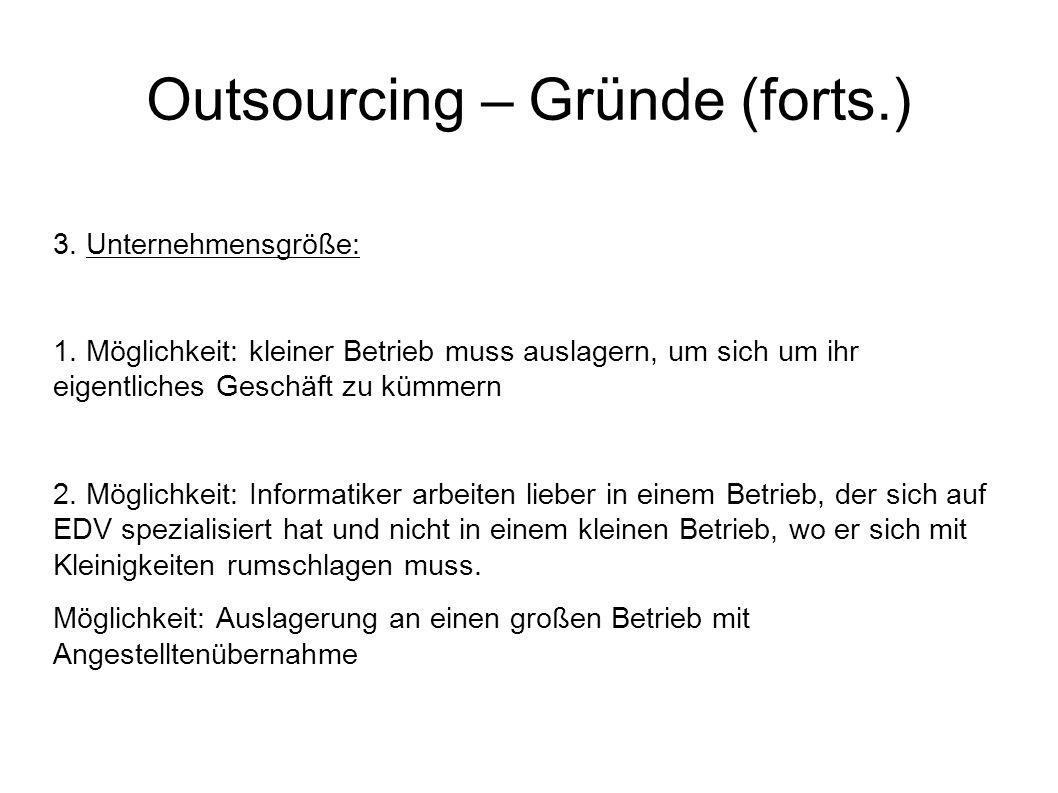 Outsourcing – Gründe (forts.) 3. Unternehmensgröße: 1. Möglichkeit: kleiner Betrieb muss auslagern, um sich um ihr eigentliches Geschäft zu kümmern 2.