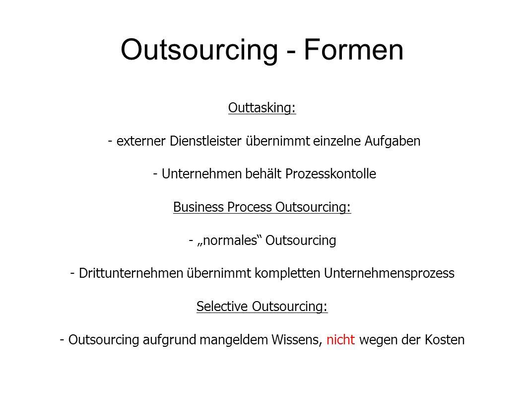 """Outsourcing - Formen Outtasking: - externer Dienstleister übernimmt einzelne Aufgaben - Unternehmen behält Prozesskontolle Business Process Outsourcing: - """"normales Outsourcing - Drittunternehmen übernimmt kompletten Unternehmensprozess Selective Outsourcing: - Outsourcing aufgrund mangeldem Wissens, nicht wegen der Kosten"""