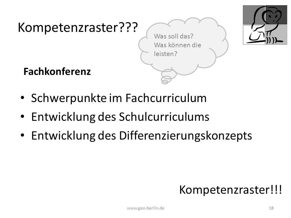 Kompetenzraster??? Schwerpunkte im Fachcurriculum Entwicklung des Schulcurriculums Entwicklung des Differenzierungskonzepts www.geo-berlin.de 18 Kompe