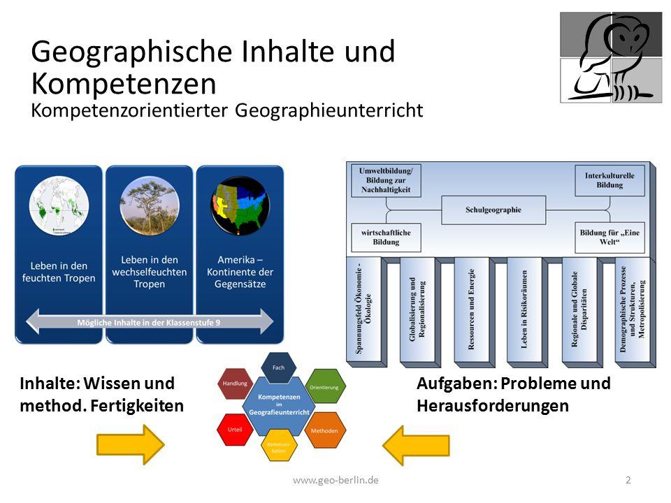 www.geo-berlin.de 2 Inhalte: Wissen und method. Fertigkeiten Aufgaben: Probleme und Herausforderungen Geographische Inhalte und Kompetenzen Kompetenzo