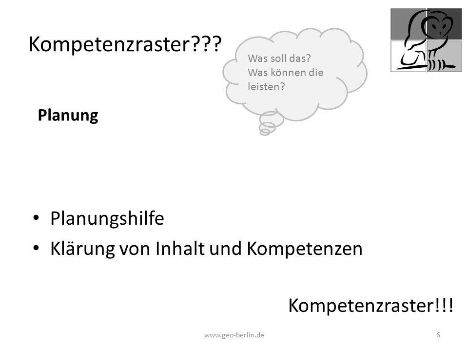 Kompetenzraster??? Planungshilfe Klärung von Inhalt und Kompetenzen www.geo-berlin.de 6 Kompetenzraster!!! Was soll das? Was können die leisten? Planu
