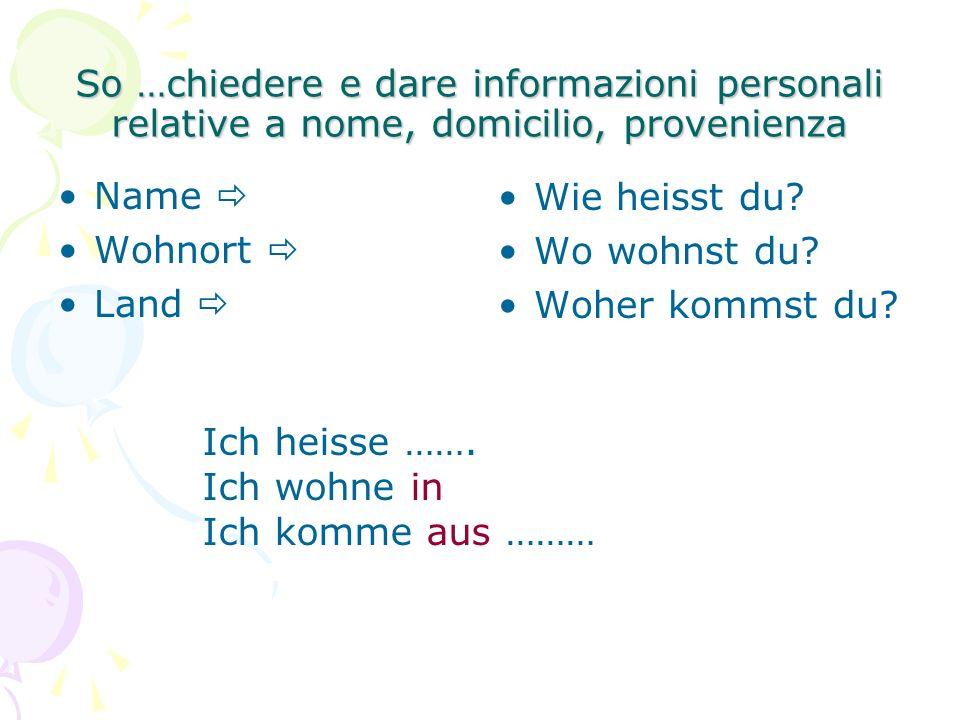 So …chiedere e dare informazioni personali relative a nome, domicilio, provenienza Name  Wohnort  Land  Wie heisst du.