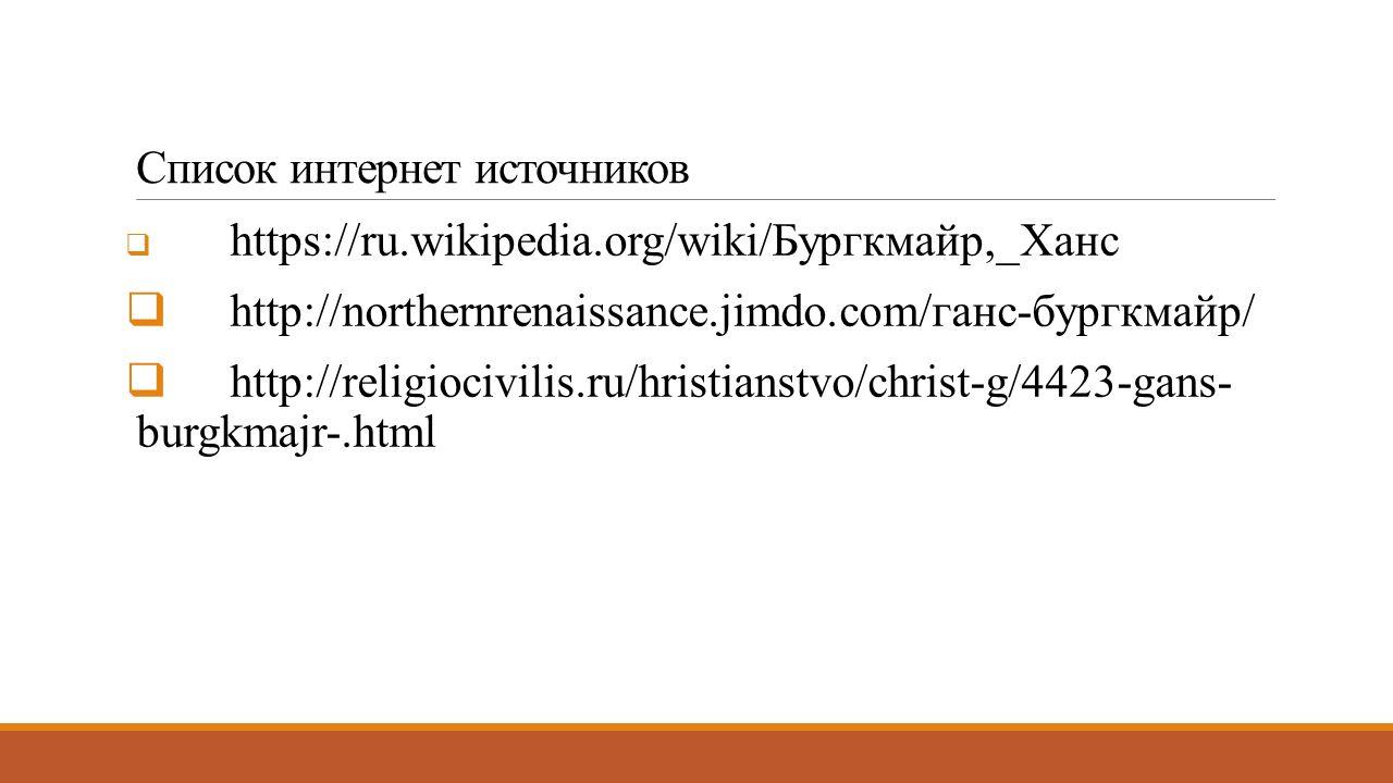 Список интернет источников  https://ru.wikipedia.org/wiki/Бургкмайр,_Ханс  http://northernrenaissance.jimdo.com/ганс-бургкмайр/  http://religiocivilis.ru/hristianstvo/christ-g/4423-gans- burgkmajr-.html