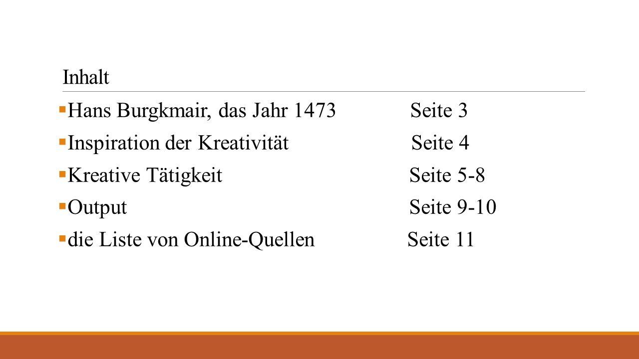 Inhalt  Hans Burgkmair, das Jahr 1473 Seite 3  Inspiration der Kreativität Seite 4  Kreative Tätigkeit Seite 5-8  Output Seite 9-10  die Liste von Online-Quellen Seite 11