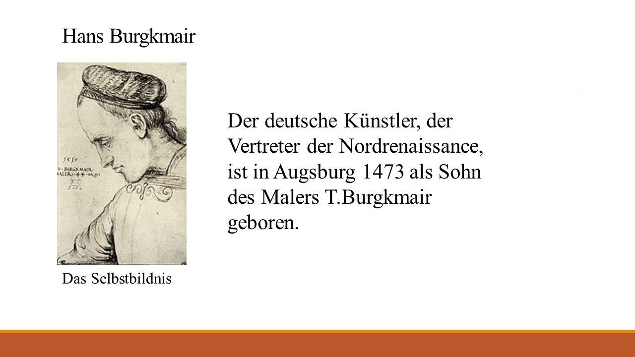 Hans Burgkmair Der deutsche Künstler, der Vertreter der Nordrenaissance, ist in Augsburg 1473 als Sohn des Malers T.Burgkmair geboren.