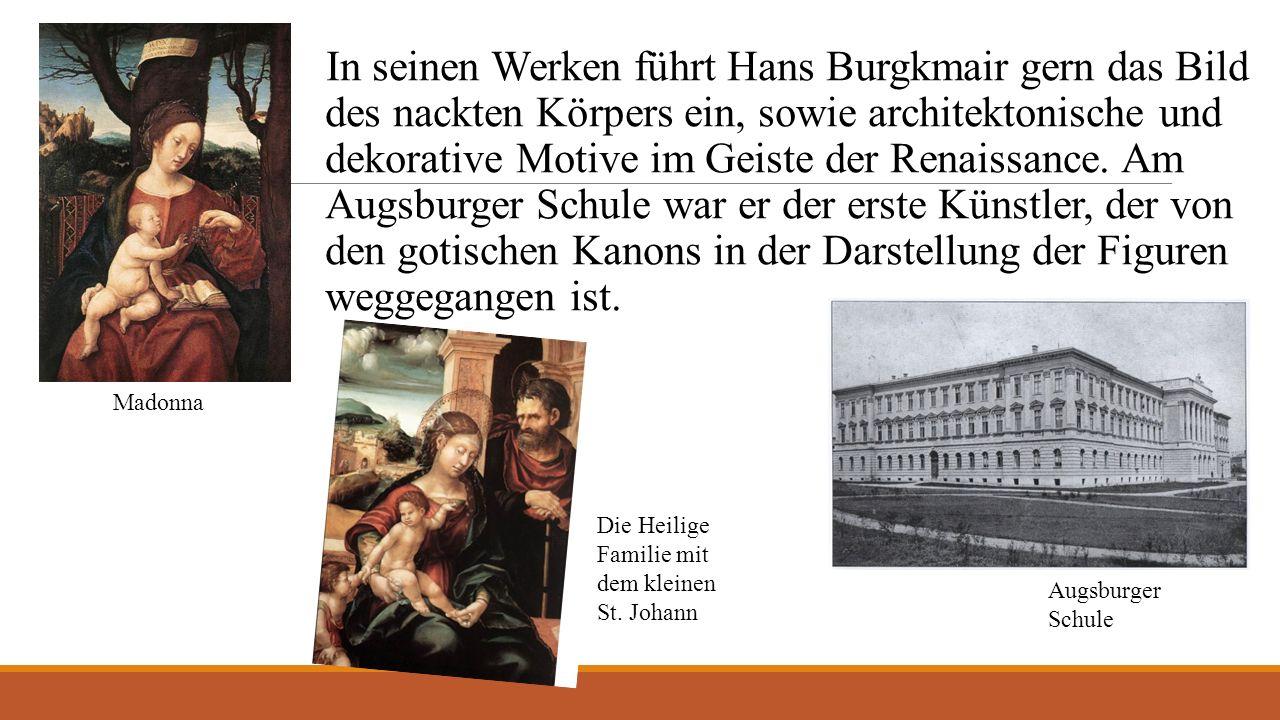 In seinen Werken führt Hans Burgkmair gern das Bild des nackten Körpers ein, sowie architektonische und dekorative Motive im Geiste der Renaissance.