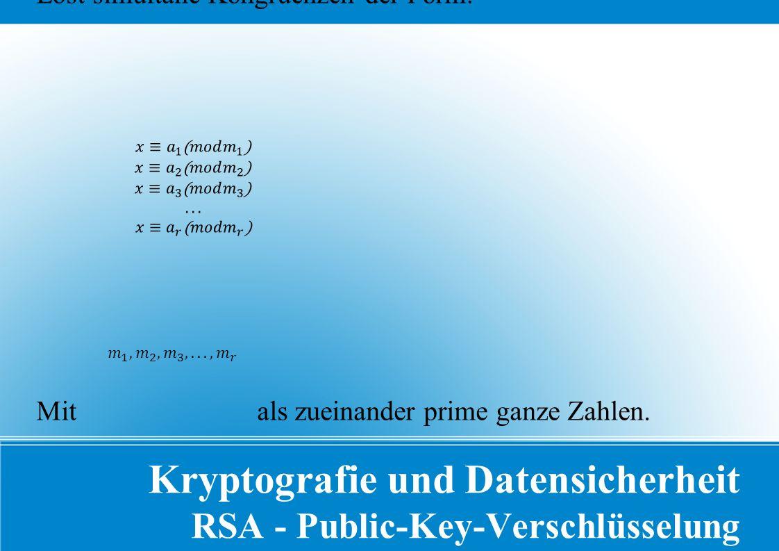 Kryptografie und Datensicherheit RSA - Public-Key-Verschlüsselung Löst simultane Kongruenzen der Form: Mit als zueinander prime ganze Zahlen.