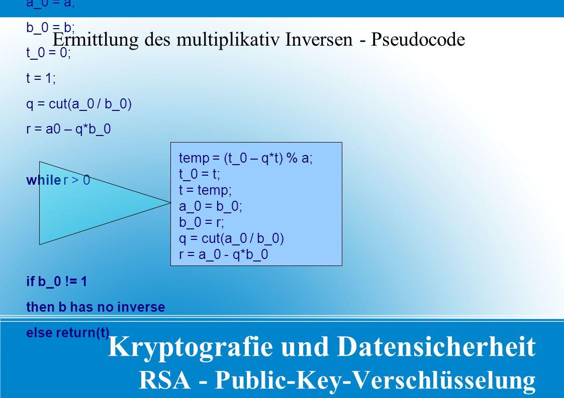 Kryptografie und Datensicherheit RSA - Public-Key-Verschlüsselung a_0 = a; b_0 = b; t_0 = 0; t = 1; q = cut(a_0 / b_0) r = a0 – q*b_0 while r > 0 if b_0 != 1 then b has no inverse else return(t) Ermittlung des multiplikativ Inversen - Pseudocode temp = (t_0 – q*t) % a; t_0 = t; t = temp; a_0 = b_0; b_0 = r; q = cut(a_0 / b_0) r = a_0 - q*b_0