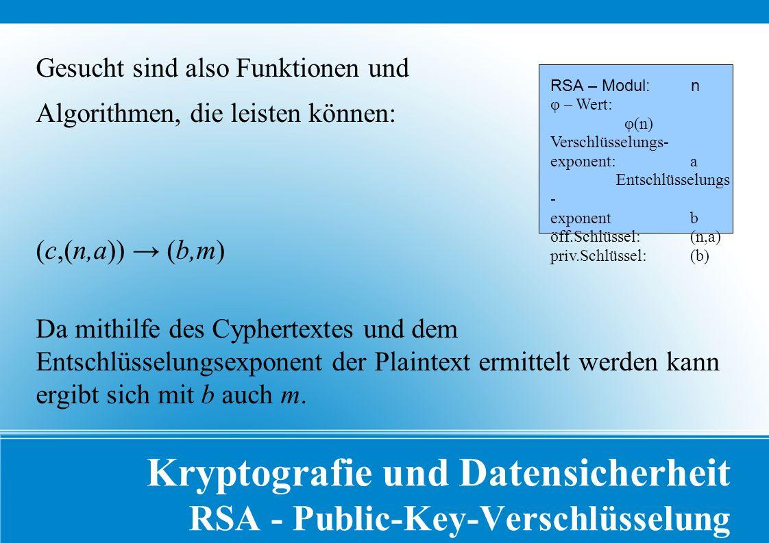 Kryptografie und Datensicherheit RSA - Public-Key-Verschlüsselung Gesucht sind also Funktionen und Algorithmen, die leisten können: (c,(n,a)) → (b,m) Da mithilfe des Cyphertextes und dem Entschlüsselungsexponent der Plaintext ermittelt werden kann ergibt sich mit b auch m.